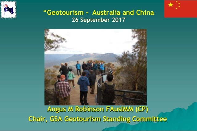 """Geotourism - Australia and China 26 September 2017 Angus M Robinson FAusIMM (CP) Chair, GSA Geotourism Standing Committee"