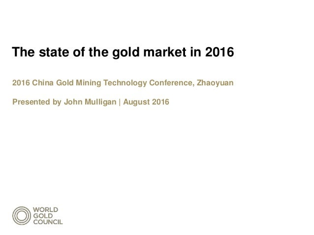 The state of the gold market in 2016 2016 China Gold Mining Technology Conference, Zhaoyuan Presented by John Mulligan | A...