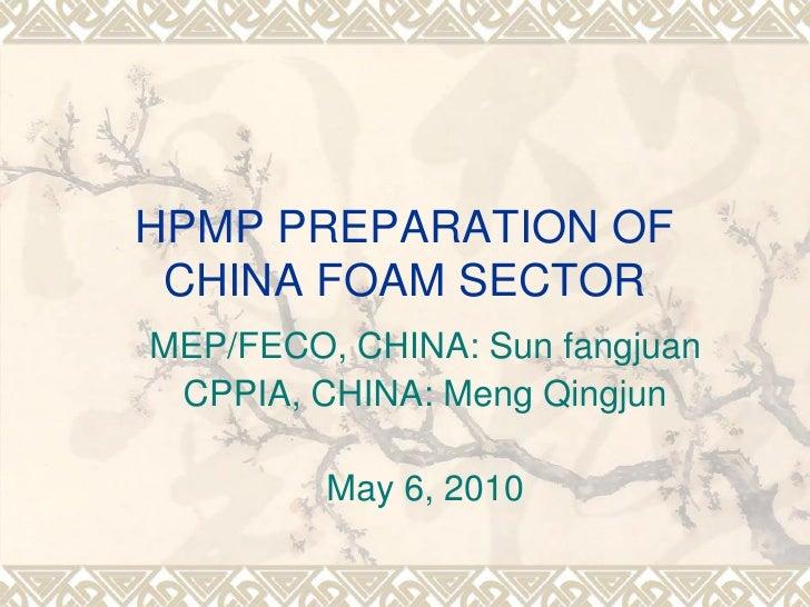 HPMP PREPARATION OF  CHINA FOAM SECTOR MEP/FECO, CHINA: Sun fangjuan  CPPIA, CHINA: Meng Qingjun           May 6, 2010