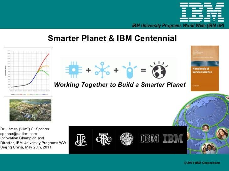 """Smarter Planet & IBM Centennial Working Together to Build a Smarter Planet Dr. James (""""Jim"""") C. Spohrer [email_address] In..."""