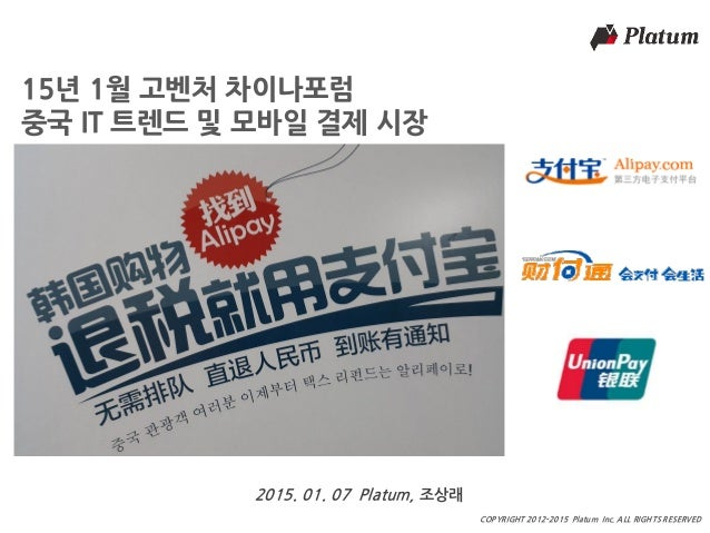 마스터 제목 COPYRIGHT 2012-2015 Platum Inc. ALL RIGHTS RESERVED 15년 1월 고벤처 차이나포럼 중국 IT 트렌드 및 모바일 결제 시장 2015. 01. 07 Platum, 조상래