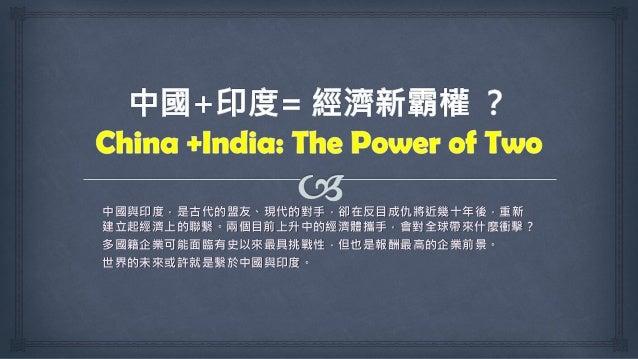 中國與印度,是古代的盟友、現代的對手,卻在反目成仇將近幾十年後,重新 建立起經濟上的聯繫。兩個目前上升中的經濟體攜手,會對全球帶來什麼衝擊? 多國籍企業可能面臨有史以來最具挑戰性,但也是報酬最高的企業前景。 世界的未來或許就是繫於中國與印度。