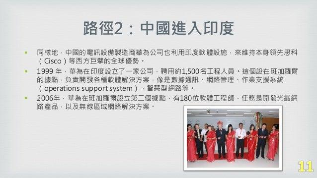 路徑2:中國進入印度  同樣地,中國的電訊設備製造商華為公司也利用印度軟體設施,來維持本身領先思科 (Cisco)等西方巨擘的全球優勢。  1999 年,華為在印度設立了一家公司,聘用約1,500名工程人員。這個設在班加羅爾 的據點,負責開...