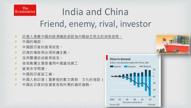 India and China Friend, enemy, rival, investor # 印度人羨慕中國的經濟崛起卻認為中國缺乏民主的自我安慰。 # 中國的崛起。 # 中國跟印度的貿易逆差。 # 印度的確容易出現保護主義。 # 沒有雙邊...