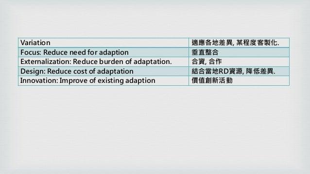 Variation 適應各地差異, 某程度客製化. Focus: Reduce need for adaption 垂直整合 Externalization: Reduce burden of adaptation. 合資, 合作 Design...