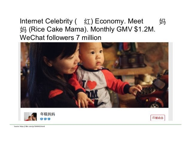 Internet Celebrity (网红) Economy. Meet 年 妈 妈 (Rice Cake Mama). Monthly GMV $1.2M. WeChat followers 7 million Source:  h)p...