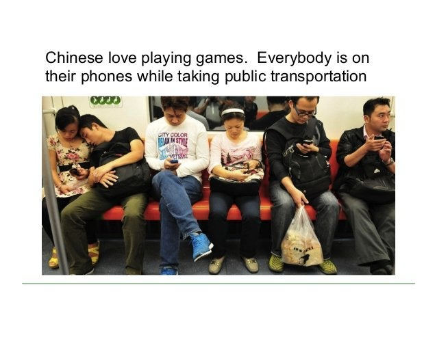 Chinese love playing games. Everybody is on their phones while taking public transportation