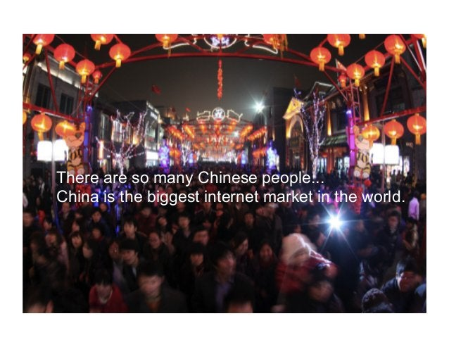 There are so many Chinese people... China is the biggest internet market in the world.