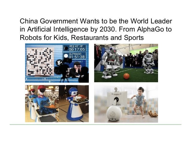 China Government Wants to be the World Leader in Artificial Intelligence by 2030. From AlphaGo to Robots for Kids, Restaur...