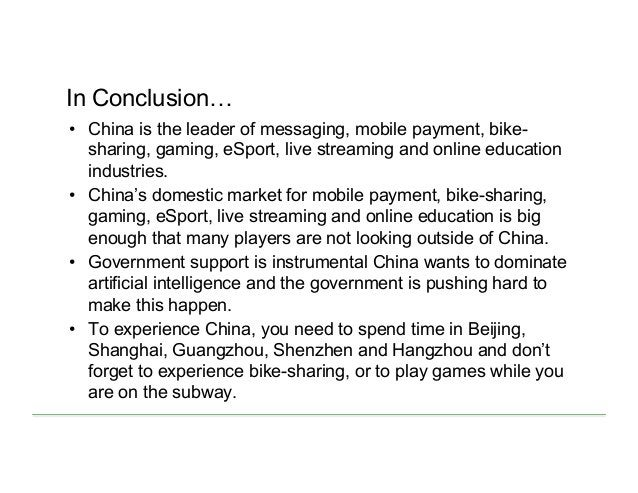 In Conclusion… • China is the leader of messaging, mobile payment, bike- sharing, gaming, eSport, live streaming and onli...