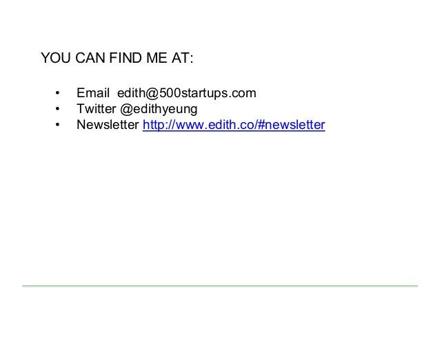 YOU CAN FIND ME AT: • Email edith@500startups.com • Twitter @edithyeung • Newsletter http://www.edith.co/#newsletter