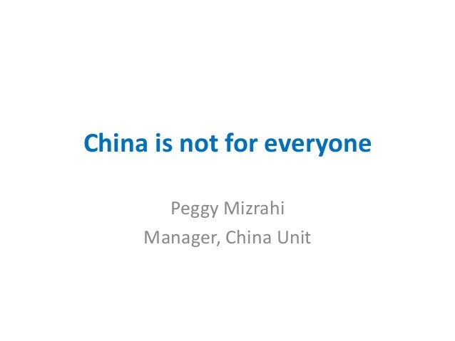 China is not for everyone Peggy Mizrahi Manager, China Unit