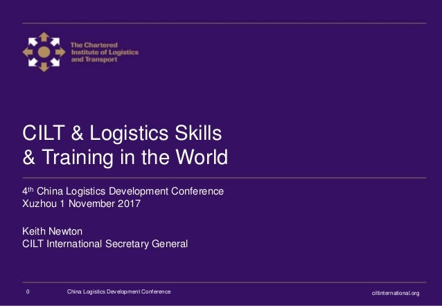 CILT & Logistics Skills & Training in the World 4th China Logistics Development Conference Xuzhou 1 November 2017 Keith Ne...