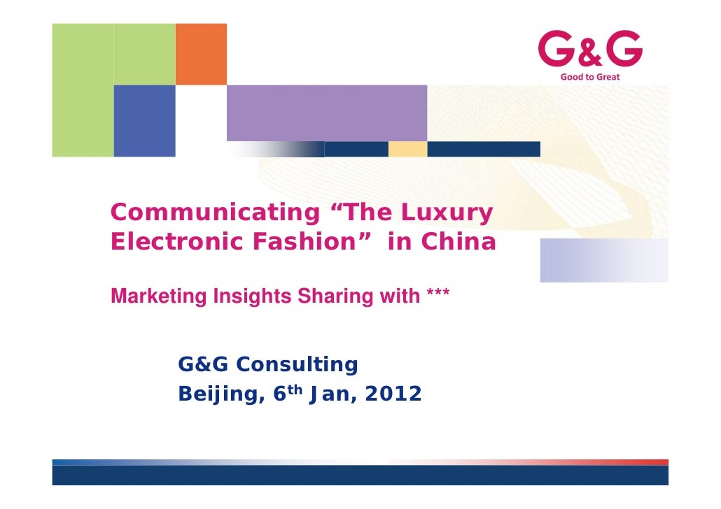 "Communicating ""The LuxuryElectronic Fashion"" in ChinaMarketing Insights Sharing with ***      G&G Consulting      Beijing,..."