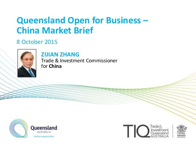 Queensland Open for Business – China Market Brief 8 October 2015 ZIJIAN ZHANG Trade & Investment Commissioner for China