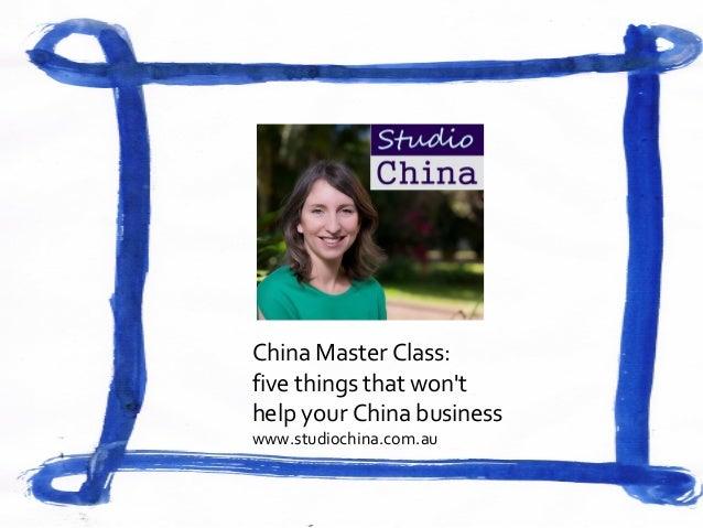 China Master Class: five things that won't help your China business www.studiochina.com.au