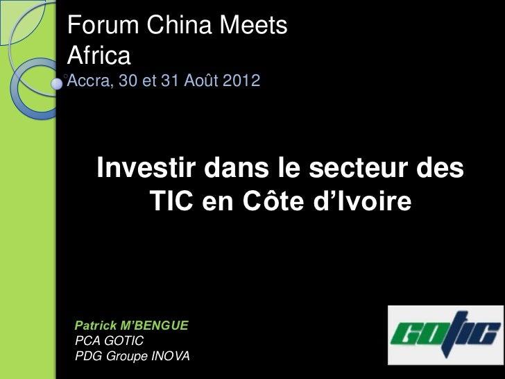 Forum China MeetsAfricaAccra, 30 et 31 Août 2012   Investir dans le secteur des       TIC en Côte d'IvoirePatrick M'BENGUE...