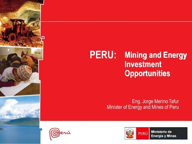 PERU: Mining and Energy            Investment            Opportunities                 Eng. Jorge Merino Tafur    Minister...