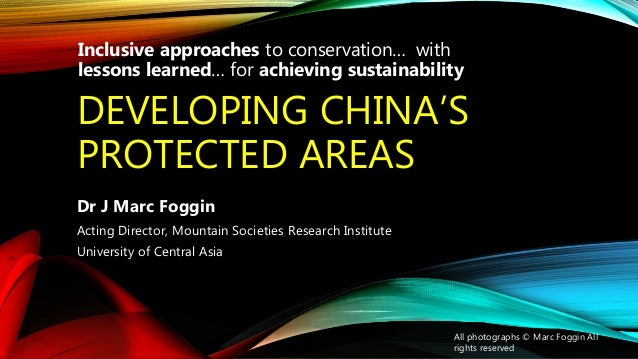 DEVELOPING CHINA'S PROTECTED AREAS Dr J Marc Foggin Acting Director, Mountain Societies Research Institute University of C...