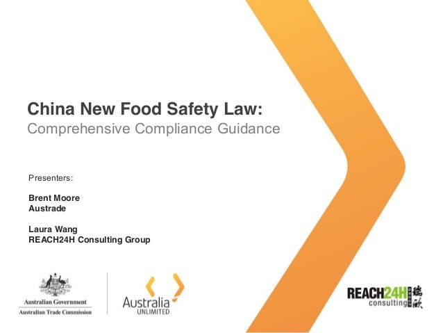 China New Food Safety Law: Comprehensive Compliance Guidance Presenters: Brent Moore Austrade Laura Wang REACH24H Consulti...