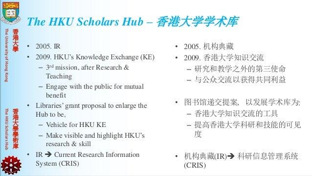 TheUniversityofHongKongTheHKUScholarsHub 香 港 大 學 香 港 大 學 學 術 庫 • 2005. IR • 2009. HKU's Knowledge Exchange (KE) – 3rd miss...