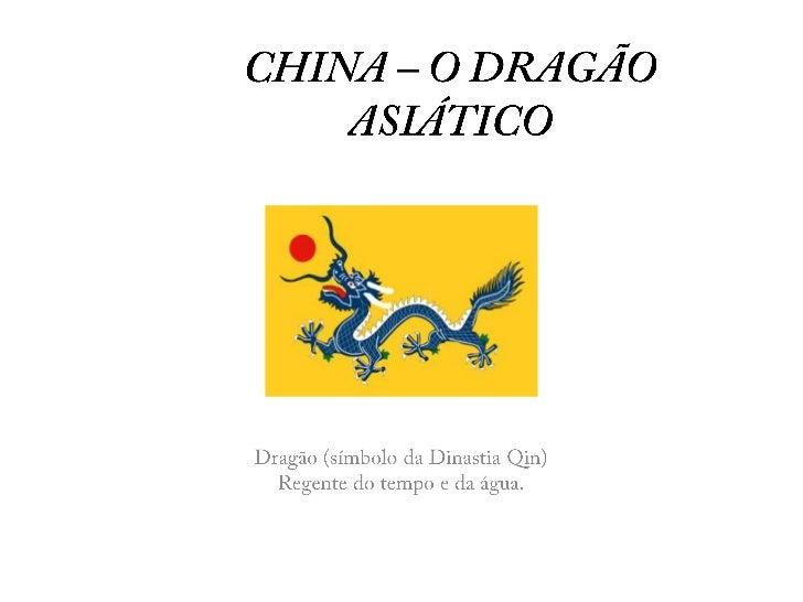 CHINA – O DRAGÃO ASIÁTICO<br />Dragão (símbolo da Dinastia Qin) <br />Regente do tempo e da água.<br />
