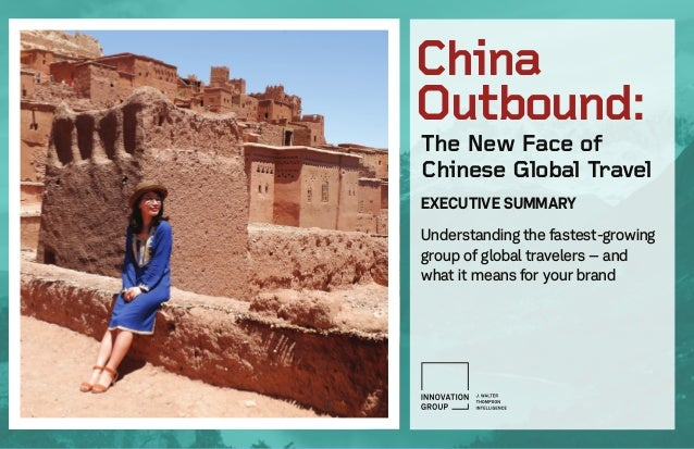 The New Face of Chinese Global Travel EXECUTIVE SUMMARY Understanding the fastest-growing group of global travelers – and ...