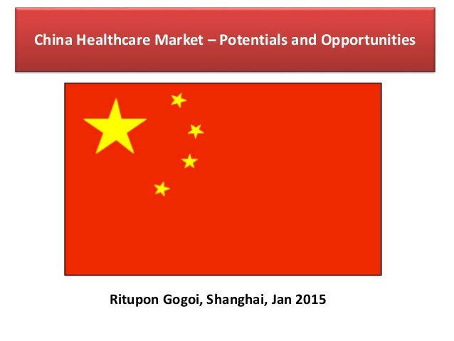 China Healthcare Market – Potentials and Opportunities Ritupon Gogoi, Shanghai, Jan 2015