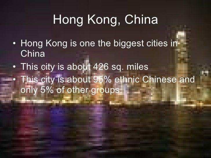 Hong Kong, China <ul><li>Hong Kong is one the biggest cities in China </li></ul><ul><li>This city is about 426 sq. miles <...