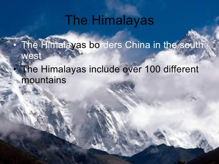 The Himalayas <ul><li>The Himala yas   bo rders China in the south west </li></ul><ul><li>The Himalayas include over 100 d...