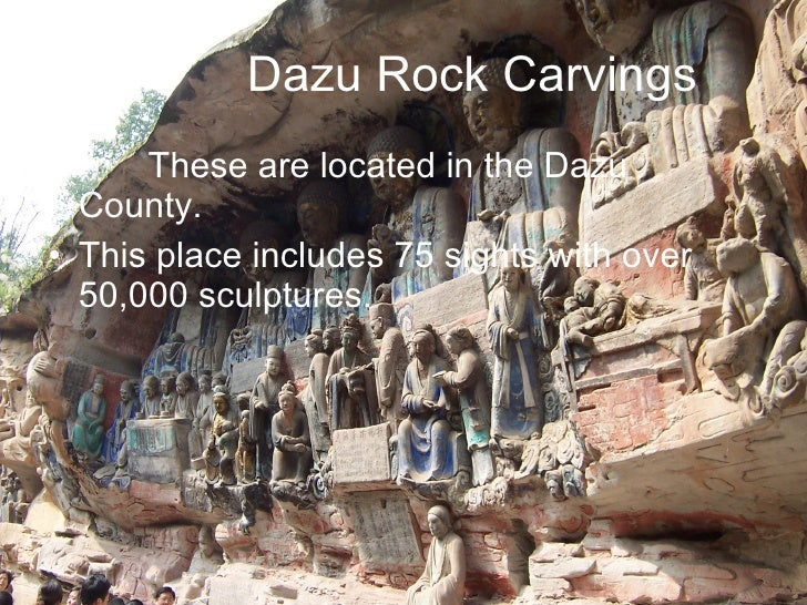 Dazu Rock Carvings <ul><li>These are located in the Dazu  County. </li></ul><ul><li>This place includes 75 sights with ove...