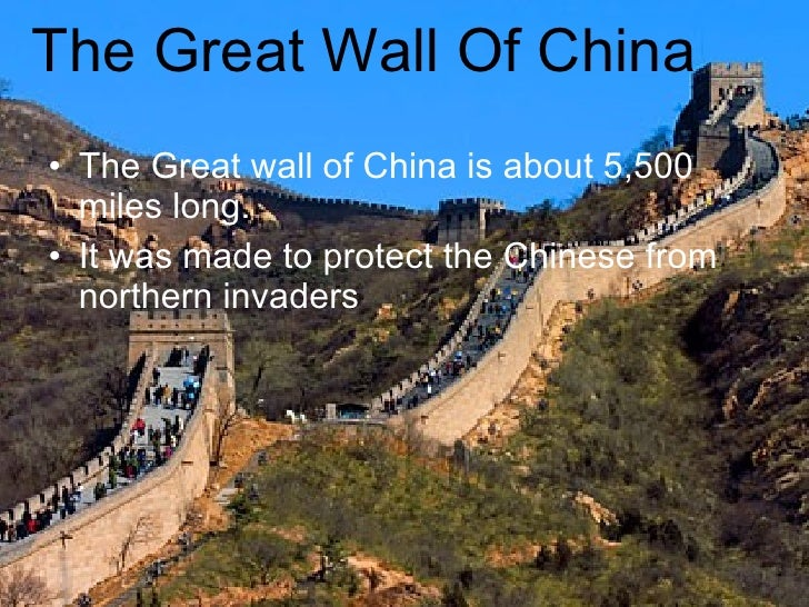 The Great Wall Of China <ul><li>The Great wall of China is about 5,500 miles long. </li></ul><ul><li>It was made to protec...