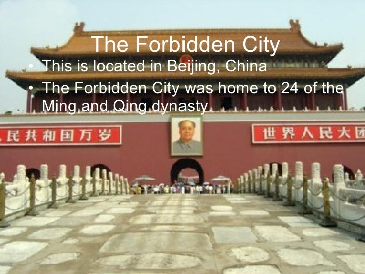 The Forbidden City <ul><li>This is located in Beijing, China </li></ul><ul><li>The Forbidden City was home to 24 of the Mi...