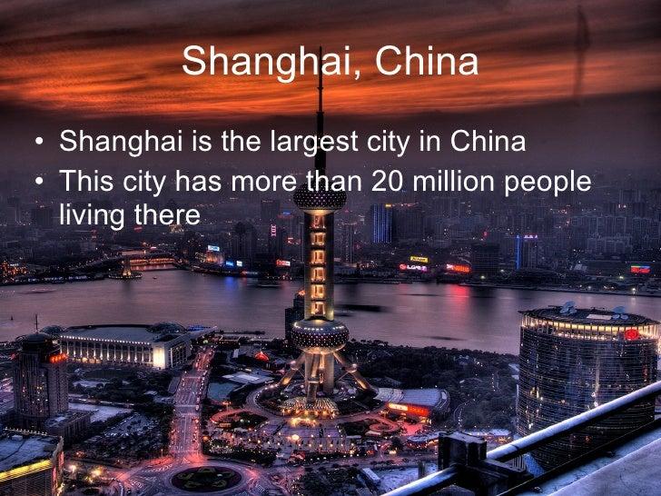Shanghai, China <ul><li>Shanghai is the largest city in China </li></ul><ul><li>This city has more than 20 million people ...