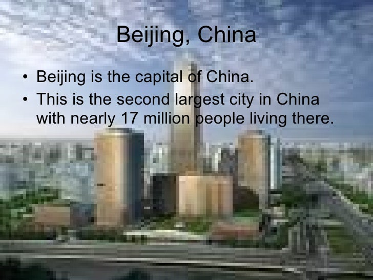 Beijing, China <ul><li>Beijing is the capital of China. </li></ul><ul><li>This is the second largest city in China with ne...