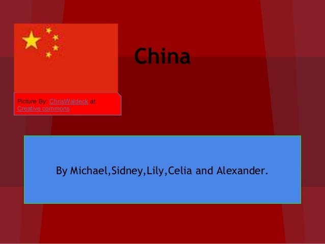 ChinaPicture By: ChrisWaldeck atCreative commons             By Michael,Sidney,Lily,Celia and Alexander.