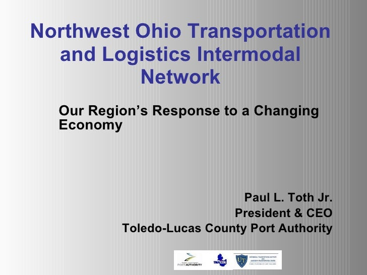 Northwest Ohio Transportation and Logistics Intermodal Network Our Region's Response to a Changing Economy Paul L. Toth Jr...