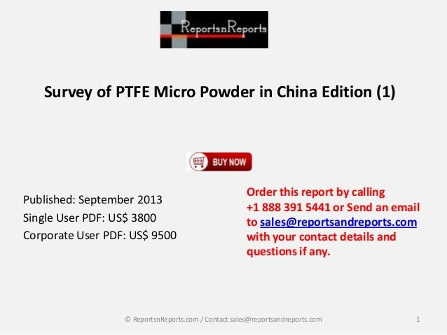Survey of PTFE Micro Powder in China Edition (1) Published: September 2013 Single User PDF: US$ 3800 Corporate User PDF: U...