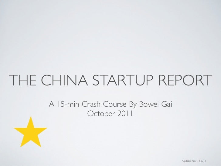 THE CHINA STARTUP REPORT    A 15-min Crash Course By Bowei Gai              October 2011                                  ...