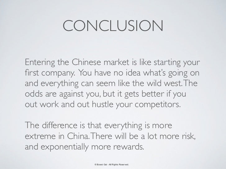 CONCLUSIONEntering the Chinese market is like starting yourfirst company. You have no idea what's going onand everything ca...