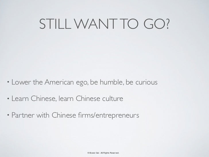 STILL WANT TO GO?• Lower   the American ego, be humble, be curious• Learn   Chinese, learn Chinese culture• Partner   with...