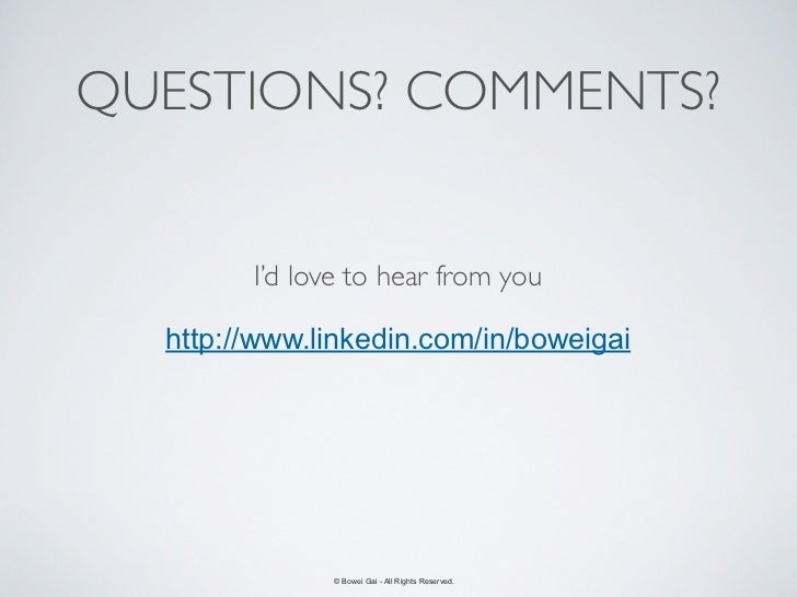 QUESTIONS? COMMENTS?        I'd love to hear from you  http://www.linkedin.com/in/boweigai              © Bowei Gai - All ...