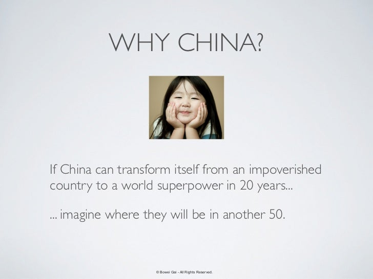 WHY CHINA?If China can transform itself from an impoverishedcountry to a world superpower in 20 years...... imagine where ...