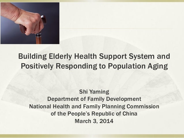 Building Elderly Health Support System and Positively Responding to Population Aging Shi Yaming Department of Family Devel...