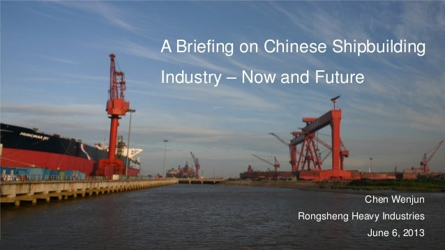 A Briefing on Chinese ShipbuildingIndustry – Now and FutureChen WenjunRongsheng Heavy IndustriesJune 6, 2013