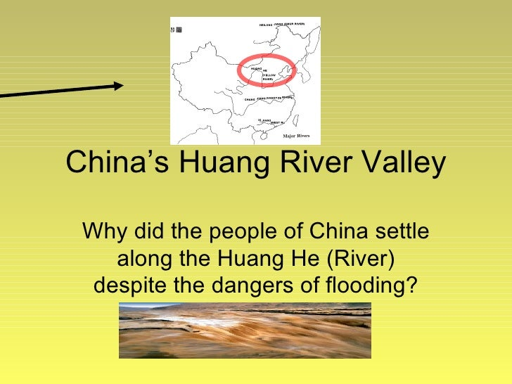 China's Huang River Valley Why did the people of China settle along the Huang He (River) despite the dangers of flooding?
