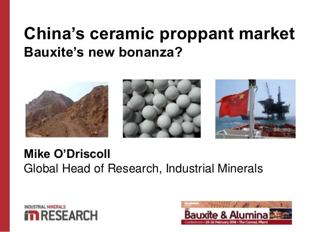 China's ceramic proppant market Bauxite's new bonanza? Mike O'Driscoll Global Head of Research, Industrial Minerals