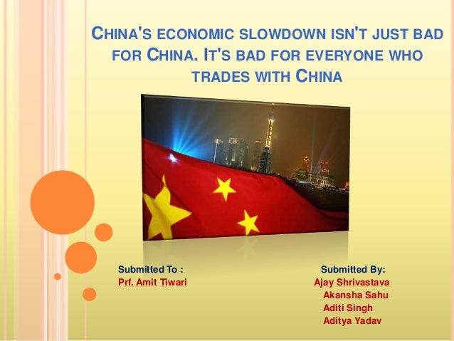 CHINA'S ECONOMIC SLOWDOWN ISN'T JUST BAD FOR CHINA. IT'S BAD FOR EVERYONE WHO TRADES WITH CHINA Submitted To : Submitted B...