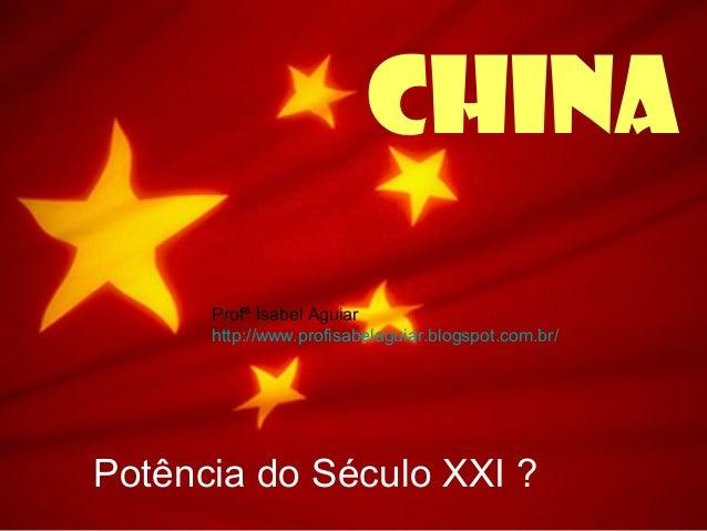 ChinaPotência do Século XXI ?Profª Isabel Aguiarhttp://www.profisabelaguiar.blogspot.com.br/