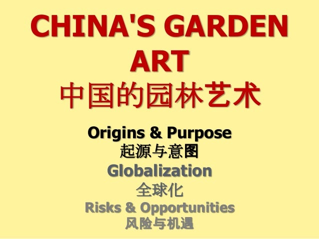 CHINA'S GARDEN ART 中国的园林艺术 Origins & Purpose 起源与意图 Globalization 全球化 Risks & Opportunities 风险与机遇